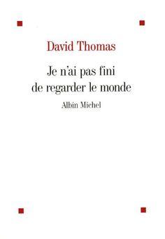 Je n'ai pas fini de regarder le monde / David Thomas.