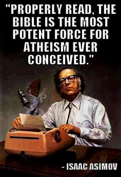 Properly read, the #bible is the most potent force for #atheism ever conceived, ~Isaac Asimov Rocks