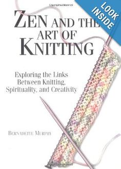 Zen And The Art Of Knitting: Exploring the Links Between Knitting, Spirituality, and Creativity by Bernadette Murphy