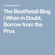The BestRetail Blog | When in Doubt, Borrow from the Pros