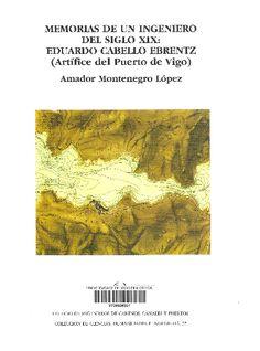 Memorias de un ingeniero del siglo XIX : Eduardo Cabello (Artífice del Puerto de Vigo ) / Amador Montenegro López