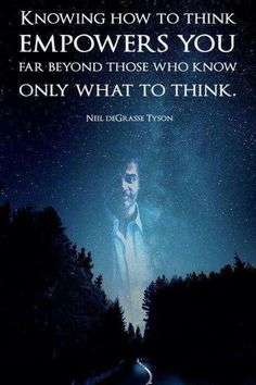 Knowing how to think Empowers You. Far beyond those who know only what to think. Neil DeGrasse Tyson Empowering Quotes