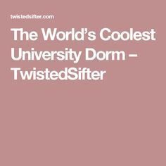 The World's Coolest University Dorm – TwistedSifter