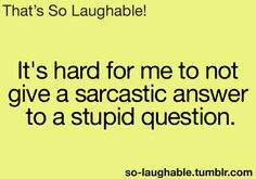 It's hard for me to not give a sarcastic answer to a stupid question.