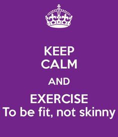 KEEP CALM AND EXERCISE To be fit, not skinny