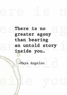 Maya Angelou. There is no greater agony than bearing an untold story inside you.