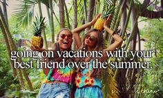 Going on vacations with your best friend over the summer. just girly things