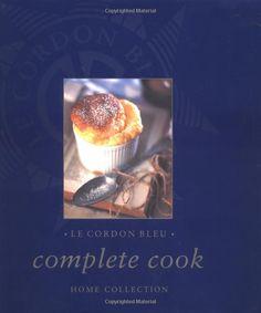 Le Cordon Bleu Complete Cook: Home Collection: Editors of Thunder Bay Press, Le Cordon Bleu School