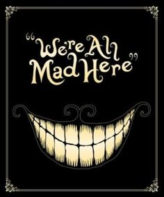 """We're all mad here"" - Chesire Cat  This would be a cute back for the shirt Tess pinned"