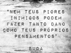 """""""Nem teus piores inimigos podem fazer tanto dano como teus próprios pensamentos."""" -Buda."""