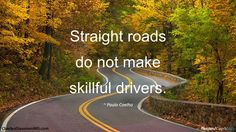 Straight roads do not make skillful drivers.