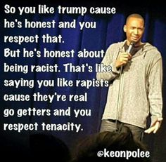 People who like Trump also like rapists, that's why they voted for Trump, he's a racist and a rapist.