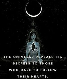 The Universe reveals its secrets to those who dare to follow their Hearts <3