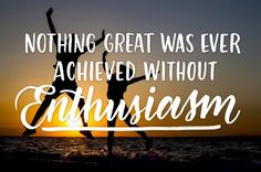 4. Nothing great was ever achieved without enthusiasm.