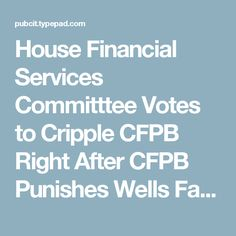 House Financial Services Committtee Votes to Cripple CFPB Right After CFPB Punishes Wells Fargo for Opening Phony Consumer Accounts (CL&P Blog)