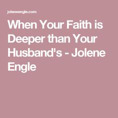 When Your Faith is Deeper than Your Husband's - Jolene Engle