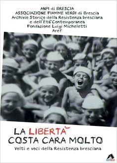 LA LIBERTÀ COSTA CARA MOLTO - Volti e voci della Resistenza Bresciana » Mediateca Provinciale - Brescia