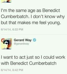 Benedict Cumberbatch and Gerard Way. Two of my favourite people---- oh my god. Wow. Prospective right therr