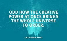 """""""Odd how the creative power at once brings the whole universe to order."""" -Virginia Woolf"""