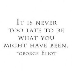It is never too late to be what you might have been. -George Eliot