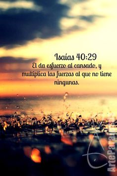 Isaías 40:29 El da esfuerzo al cansado, y multiplica las fuerzas al que no tiene…