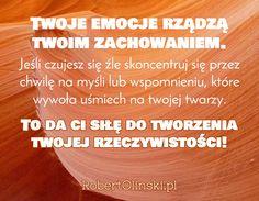 Twoje emocje rządzą twoim zachowaniem. / Jeśli czujesz się źle skoncentruj się przez chwilę na myśli lub wspomnieniu, które wywoła uśmiech na twojej twarzy. / To da ci siłę do tworzenia twojej rzeczywistości! / RobertOlinski.pl