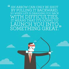 """When life gets tough just remember, """"An arrow can only be shot by pulling it backward so when life is dragging you back with difficulties, it means that it's going to launch you into something great."""" -Unknown"""