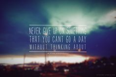 Never give up on something that you can't go a day without thinking about.