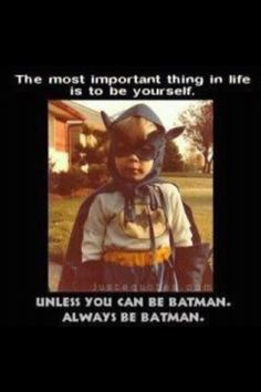 Be yourself... unless you can be Batman (via @TriggerSad)
