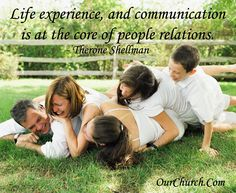 Life experience, and communication is at the core of people relations. -Therone Shellman