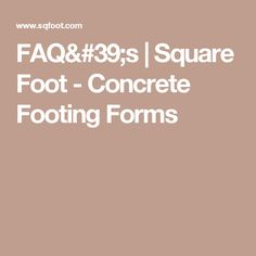 FAQ's | Square Foot - Concrete Footing Forms
