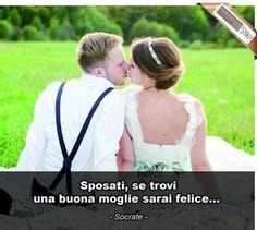 """""""Sposati, se trovi una buona moglie, sarai felice..."""" - Socrate"""