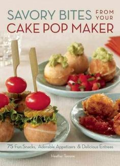 Savory Bites from Your Cake Pop Maker: 75 Fun Snacks Adorable Appetizers & Delicious Entrees