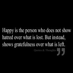 Happy is the person who does not show hatred over what is lost, but instead, shows gratefulness over what is left.