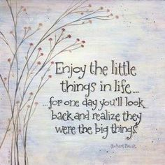 Enjoy the little things in life.. one day you will look back and realize they were the big things