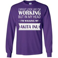 I Might Look Like Im Working But In My Head Im Walking My Akita Inu Long Sleeve Tees