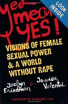 Yes Means Yes!: Visions of Female Sexual Power and A World Without Rape: Jaclyn Friedman, Jessica Valenti: 9781580052573: Amazon.com: Books