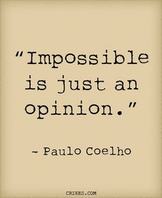 'Impossible is just an opinion' is another classic inspirational quote from the Brazilian author of The Alchemist Paulo Coelho. Read more great Paulo Coelho quotes at crikes.com