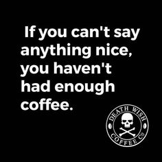If you can't say anything noce, you haven't had enough coffee