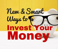 New and Smart Ways to Invest Your Money