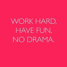 Have fun, work hard, and leave out the drama.