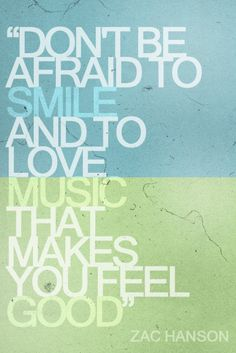 """""""Don't be afraid to smile and love music that makes you feel good."""" - Zac Hanson"""