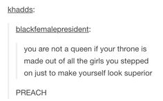 you are not a queen if your throne is made out of all the girls you stepped on just to make yourself look superior