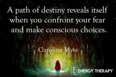 Fate is how your life unfolds when you let fear determine your choices. A path of destiny reveals itself to you, however, when you confront your fear and make conscious choices.