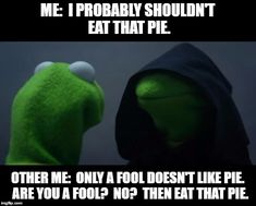Evil Kermit Meme   ME:  I PROBABLY SHOULDN'T EAT THAT PIE. OTHER ME:  ONLY A FOOL DOESN'T LIKE PIE.  ARE YOU A FOOL?  NO?  THEN EAT THAT PIE.   image tagged in evil kermit meme   made w/ Imgflip meme maker