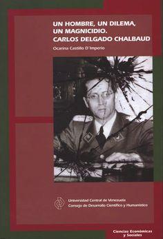 Un hombre, un dilema, un magnicidio. Carlos Delgado Chalbaud. 2011 www.cdch-ucv.net