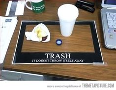 """Trash. It doesn't throw itself away.""    I might just do this... Office humor funny."