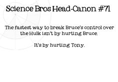 Science Bros Headcanon #71 The fastest way to break Bruces control over the Hulk isnt by hurting Bruce. Its by hurting Tony.