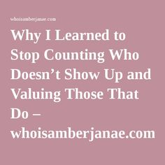 Why I Learned to Stop Counting Who Doesn't Show Up and Valuing Those That Do – whoisamberjanae.com