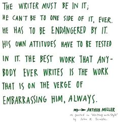 The writer must be in it, we can't be to one side of it, ever. He has to be endangered by it. His own attitudes have to be tested in it. The best work that anybody ever writes is the work that is on the verge of embarrassing him, always. ~ Arthur Miller